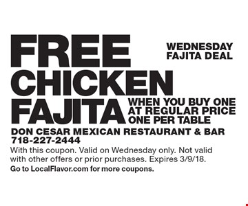 Wednesday FAJITA DEAL FREE CHICKEN FAJITA when you buy One at regular price. ONE PER TABLE. With this coupon. Valid on Wednesday only. Not valid with other offers or prior purchases. Expires 3/9/18.Go to LocalFlavor.com for more coupons.