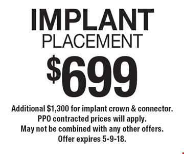 $699 implant placement. Additional $1,300 for implant crown & connector. PPO contracted prices will apply. May not be combined with any other offers. Offer expires 5-9-18.