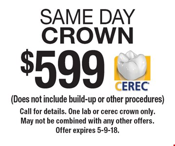 $599 same day crown (Does not include build-up or other procedures). Call for details. One lab or cerec crown only. May not be combined with any other offers. Offer expires 5-9-18.