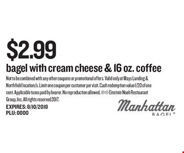 $2.99 bagel with cream cheese & 16 oz. coffee. Not to be combined with any other coupons or promotional offers. Valid only at Mays Landing & Northfield location/s. Limit one coupon per customer per visit. Cash redemption value 1/20 of one cent. Applicable taxes paid by bearer. No reproduction allowed.  Einstein Noah Restaurant Group, Inc. All rights reserved 2017.EXPIRES: 8/10/2018 PLU: 0000