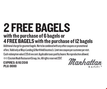 2 FREE Bagels with the purchase of 6 bagels or 4 FREE BAGELS with the purchase of 12 bagels. Additional charge for gourmet bagels. Not to be combined with any other coupons or promotional offers. Valid only at Mays Landing & Northfield location/s. Limit one coupon per customer per visit. Cash redemption value 1/20 of one cent. Applicable taxes paid by bearer. No reproduction allowed.  Einstein Noah Restaurant Group, Inc. All rights reserved 2017.EXPIRES: 8/10/2018 PLU: 0000