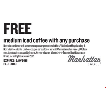 Free medium iced coffee with any purchase. Not to be combined with any other coupons or promotional offers. Valid only at Mays Landing & Northfield location/s. Limit one coupon per customer per visit. Cash redemption value 1/20 of one cent. Applicable taxes paid by bearer. No reproduction allowed.  Einstein Noah Restaurant Group, Inc. All rights reserved 2017.EXPIRES: 8/10/2018 PLU: 0000
