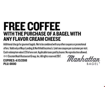 FREE Coffee With the purchase of a bagel with any flavor cream cheese. Additional charge for gourmet bagels. Not to be combined with any other coupons or promotional offers. Valid only at Mays Landing & Northfield location/s. Limit one coupon per customer per visit. Cash redemption value 1/20 of one cent. Applicable taxes paid by bearer. No reproduction allowed. Einstein Noah Restaurant Group, Inc. All rights reserved 2017.