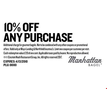 10% Off any Purchase. Additional charge for gourmet bagels. Not to be combined with any other coupons or promotional offers. Valid only at Mays Landing & Northfield location/s. Limit one coupon per customer per visit. Cash redemption value 1/20 of one cent. Applicable taxes paid by bearer. No reproduction allowed. Einstein Noah Restaurant Group, Inc. All rights reserved 2017.