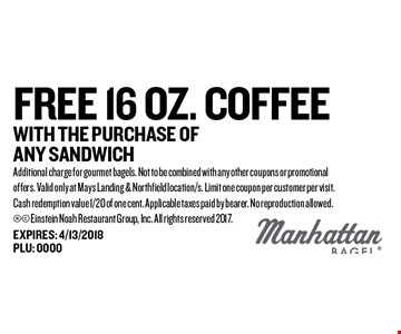 FREE 16 oz. coffee With the purchase of any sandwich. Additional charge for gourmet bagels. Not to be combined with any other coupons or promotional offers. Valid only at Mays Landing & Northfield location/s. Limit one coupon per customer per visit. Cash redemption value 1/20 of one cent. Applicable taxes paid by bearer. No reproduction allowed.  Einstein Noah Restaurant Group, Inc. All rights reserved 2017.