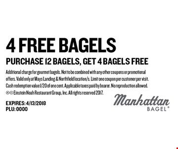 4 Free Bagels Purchase 12 Bagels, Get 4 Bagels Free. Additional charge for gourmet bagels. Not to be combined with any other coupons or promotional offers. Valid only at Mays Landing & Northfield location/s. Limit one coupon per customer per visit. Cash redemption value 1/20 of one cent. Applicable taxes paid by bearer. No reproduction allowed.  Einstein Noah Restaurant Group, Inc. All rights reserved 2017.