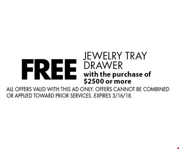 FREE jewelry tray drawer with the purchase of $2500 or more. All offers valid with this ad only. Offers cannot be combined or applied toward prior services. Expires 3/16/18.