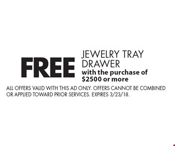 Free jewelry tray drawer with the purchase of $2500 or more. All offers valid with this ad only. Offers cannot be combined or applied toward prior services. expires 3/23/18.