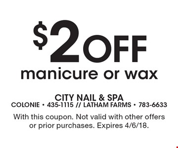 $2 off manicure or wax. With this coupon. Not valid with other offers or prior purchases. Expires 4/6/18.