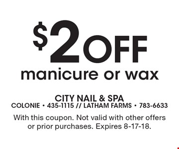 $2 Off manicure or wax. With this coupon. Not valid with other offers or prior purchases. Expires 8-17-18.
