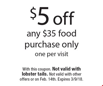 $5 off any $35 food purchase only. One per visit. With this coupon. Not valid with lobster tails. Not valid with other offers or on Feb. 14th. Expires 3/9/18.