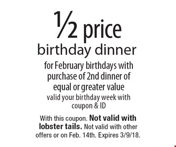 1/2 price birthday dinner for February birthdays with purchase of 2nd dinner of equal or greater value valid your birthday week with coupon & ID. With this coupon. Not valid with lobster tails. Not valid with other offers or on Feb. 14th. Expires 3/9/18.