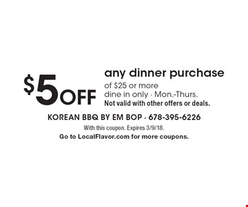 $5 Off any dinner purchase of $25 or more dine in only - Mon.-Thurs. Not valid with other offers or deals. With this coupon. Expires 3/9/18.Go to LocalFlavor.com for more coupons.