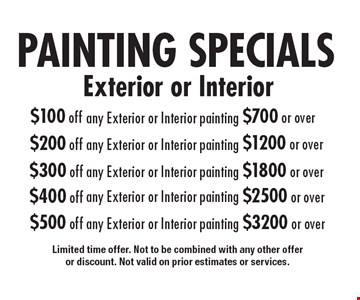 PAINTING SPECIALS. Exterior or Interior. $100 off any Exterior or Interior painting $700 or over. $200 off any Exterior or Interior painting $1200 or over. $300 off any Exterior or Interior painting $1800 or over. $400 off any Exterior or Interior painting $2500 or over. $500 off any Exterior or Interior painting $3200 or over. Limited time offer. Not to be combined with any other offer or discount. Not valid on prior estimates or services.