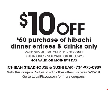 $10 Off $60 purchase of hibachi dinner entrees & drinks only. Valid Sun.-Thurs. only. Dinner only dine in only. Not valid on holidays. Not valid on Mother's Day. With this coupon. Not valid with other offers. Expires 5-25-18. Go to LocalFlavor.com for more coupons.