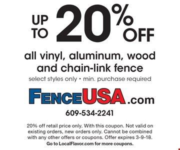 up to 20% OFF all vinyl, aluminum, wood and chain-link fence select styles only - min. purchase required. 20% off retail price only. With this coupon. Not valid on existing orders, new orders only. Cannot be combined with any other offers or coupons. Offer expires 3-9-18. Go to LocalFlavor.com for more coupons.