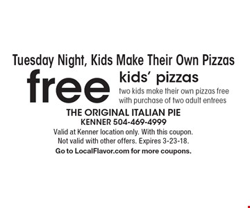 Tuesday Night, Kids Make Their Own Pizzas. Free kids' pizzas. Two kids make their own pizzas free. With purchase of two adult entrees. Valid at Kenner location only. With this coupon. Not valid with other offers. Expires 3-23-18. Go to LocalFlavor.com for more coupons.
