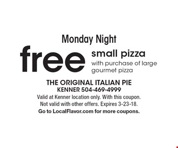 Monday Night. Free small pizza with purchase of large gourmet pizza. Valid at Kenner location only. With this coupon. Not valid with other offers. Expires 3-23-18. Go to LocalFlavor.com for more coupons.