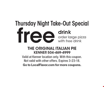 Thursday Night Take-Out Special. Free drink order large pizza with free drink. Valid at Kenner location only. With this coupon. Not valid with other offers. Expires 3-23-18. Go to LocalFlavor.com for more coupons.