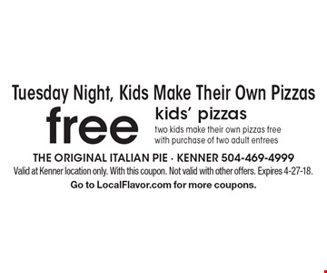 Tuesday Night, Kids Make Their Own Pizzas. Free kids' pizzas. Two kids make their own pizzas free with purchase of two adult entrees. Valid at Kenner location only. With this coupon. Not valid with other offers. Expires 4-27-18. Go to LocalFlavor.com for more coupons.