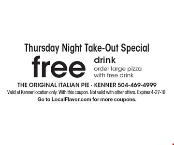 Thursday Night Take-Out Special - Free drink order large pizza with free drink. Valid at Kenner location only. With this coupon. Not valid with other offers. Expires 4-27-18. Go to LocalFlavor.com for more coupons.