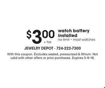 $3.00 + tax watch battery installed no limit - most watches. With this coupon. Excludes sealed, pressurized & lithium. Not valid with other offers or prior purchases. Expires 3-9-18.