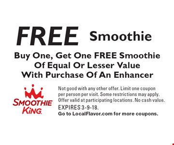 Free Smoothie. Buy One, Get One FREE Smoothie Of Equal Or Lesser Value With Purchase Of An Enhancer. Not good with any other offer. Limit one coupon per person per visit. Some restrictions may apply. Offer valid at participating locations. No cash value. EXPIRES 3-9-18. Go to LocalFlavor.com for more coupons.