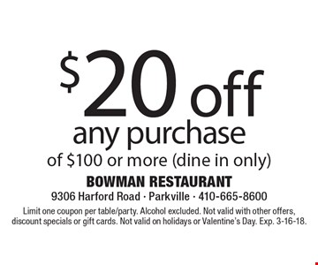 $20 off any purchase of $100 or more (dine in only). Limit one coupon per table/party. Alcohol excluded. Not valid with other offers, discount specials or gift cards. Not valid on holidays or Valentine's Day. Exp. 3-16-18.