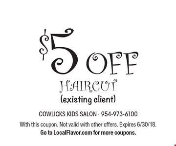 $5 off haircut (existing client). With this coupon. Not valid with other offers. Expires 6/30/18. Go to LocalFlavor.com for more coupons.