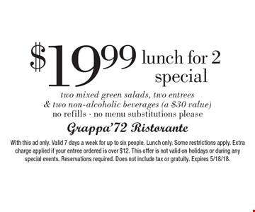 $19.99 Lunch for 2 special. Two mixed green salads, two entrees & two non-alcoholic beverages (a $30 value). No refills. No menu substitutions please. With this ad only. Valid 7 days a week for up to six people. Lunch only. Some restrictions apply. Extra charge applied if your entree ordered is over $12. This offer is not valid on holidays or during any special events. Reservations required. Does not include tax or gratuity. Expires 5/18/18.