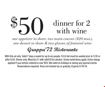 $50 Dinner for 2 with wine. One appetizer to share, two main courses ($20 max), one dessert to share & two glasses of featured wine. With this ad only. Valid 7 days a week for up to six people. Fri & Sat must be seated prior to 5:30 or after 8:30. Dinner only. Must be 21 with valid ID for alcohol. Some restrictions apply. Extra charge applied if your entree ordered is over $20. Not valid on holidays or during any special events. Reservations required. Does not include tax or gratuity. Expires 5/18/18.