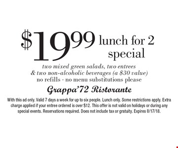 $19.99 lunch for 2 special two mixed green salads, two entrees & two non-alcoholic beverages (a $30 value) no refills - no menu substitutions please. With this ad only. Valid 7 days a week for up to six people. Lunch only. Some restrictions apply. Extra charge applied if your entree ordered is over $12. This offer is not valid on holidays or during any special events. Reservations required. Does not include tax or gratuity. Expires 8/17/18.