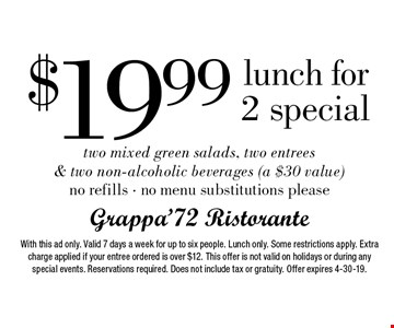 $19.99 lunch for 2 special two mixed green salads, two entrees & two non-alcoholic beverages (a $30 value) no refills - no menu substitutions please. With this ad only. Valid 7 days a week for up to six people. Lunch only. Some restrictions apply. Extra charge applied if your entree ordered is over $12. This offer is not valid on holidays or during any special events. Reservations required. Does not include tax or gratuity. Offer expires 4-30-19.