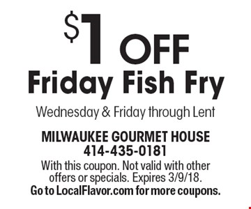 $1 Off Friday Fish Fry Wednesday & Friday through Lent. With this coupon. Not valid with other offers or specials. Expires 3/9/18. Go to LocalFlavor.com for more coupons.