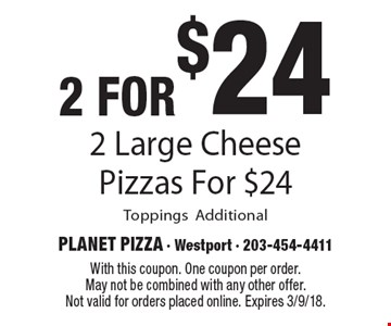 2 for $24 2 Large Cheese Pizzas For $24. Toppings Additional. With this coupon. One coupon per order. May not be combined with any other offer. Not valid for orders placed online. Expires 3/9/18.