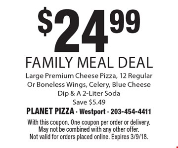 $24.99 Family Meal Deal. Large Premium Cheese Pizza, 12 Regular Or Boneless Wings, Celery, Blue Cheese Dip & A 2-Liter Soda Save $5.49. With this coupon. One coupon per order or delivery. May not be combined with any other offer. Not valid for orders placed online. Expires 3/9/18.