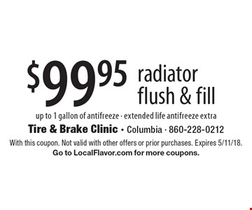 $99.95 radiator flush & fill up to 1 gallon of antifreeze - extended life antifreeze extra. With this coupon. Not valid with other offers or prior purchases. Expires 5/11/18. Go to LocalFlavor.com for more coupons.