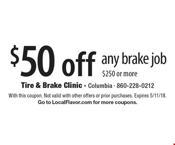 $50 off any brake job $250 or more. With this coupon. Not valid with other offers or prior purchases. Expires 5/11/18. Go to LocalFlavor.com for more coupons.
