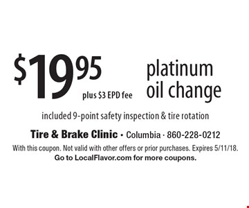 $19.95 plus $3 EPD fee platinum oil change included 9-point safety inspection & tire rotation. With this coupon. Not valid with other offers or prior purchases. Expires 5/11/18. Go to LocalFlavor.com for more coupons.