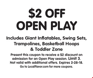 $2 off OPEN PLAY Includes Giant Inflatables, Swing Sets, Trampolines, Basketball Hoops & Toddler Zone. Present this coupon to receive a $2 discount on admission for an Open Play session. Limit 3. Not valid with additional offers. Expires 2-28-18. Go to LocalFlavor.com for more coupons.