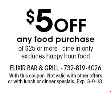 $5 Off any food purchase of $25 or more - dine in only excludes happy hour food. With this coupon. Not valid with other offers or with lunch or dinner specials. Exp. 3-9-18.