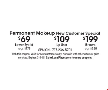 Permanent Makeup New Customer Special. $109 Lip Liner OR $199 Brows, reg. $325 OR $69 Lower Eyelid, reg. $175. With this coupon. Valid for new customers only. Not valid with other offers or prior services. Expires 3-9-18. Go to LocalFlavor.com for more coupons.