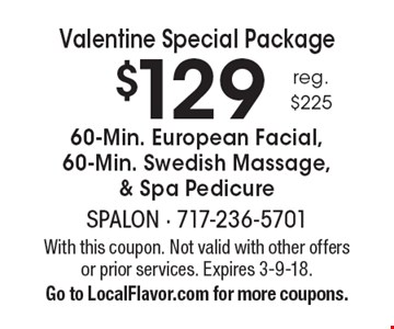 Valentine Special Package $129 60-Min. European Facial, 60-Min. Swedish Massage, & Spa Pedicure, reg. $225. With this coupon. Not valid with other offers or prior services. Expires 3-9-18. Go to LocalFlavor.com for more coupons.