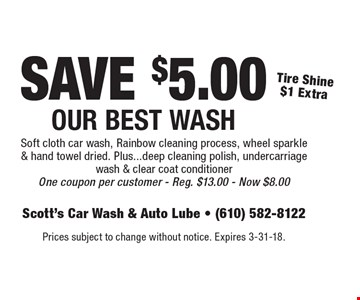 SAVE $5.00 Our Best Wash. Tire Shine $1 Extra. Soft cloth car wash, Rainbow cleaning process, wheel sparkle & hand towel dried. Plus...deep cleaning polish, undercarriage wash & clear coat conditioner One coupon per customer. Reg. $13.00 - Now $8.00. Prices subject to change without notice. Expires 3-31-18.