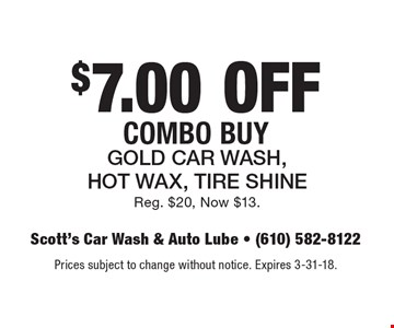 $7.00 OFF Combo Buy Gold Car Wash, Hot Wax, Tire Shine Reg. $20, Now $13. Prices subject to change without notice. Expires 3-31-18.