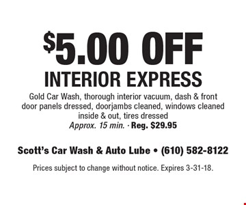 $5.00 OFF Interior Express Gold Car Wash, thorough interior vacuum, dash & front door panels dressed, door jambs cleaned, windows cleaned inside & out, tires dressed Approx. 15 min. Reg. $29.95. Prices subject to change without notice. Expires 3-31-18.