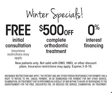 Winter Specials! 0 % interest financing. $500 Off complete orthodontic treatment. free initial consultation insurance restrictions may apply. . New patients only. Not valid with DMO, HMO, or other discount plans. Insurance restrictions may apply. Expires 3-9-18. INSURANCE RESTRICTIONS MAY APPLY. THE PATIENT AND ANY OTHER PERSON RESPONSIBLE FOR PAYMENT HAS A RIGHT TO REFUSE TO PAY, CANCEL PAYMENT, OR BE REIMBURSED FOR PAYMENT FOR ANY OTHER SERVICE, EXAMINATION, OR TREATMENT THAT IS PERFORMED AS A RESULT OF AND WITHIN 72 HOURS OF RESPONDING TO THE ADVERTISEMENT FOR THE FREE, DISCOUNTED FEE, OR REDUCED FEE SERVICE, EXAMINATION, OR TREATMENT.