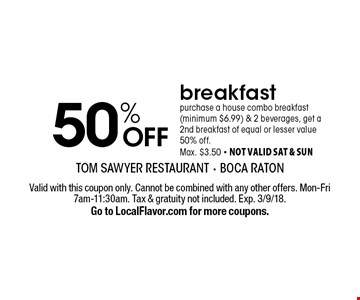 50% OFF breakfast purchase a house combo breakfast(minimum $6.99) & 2 beverages, get a 2nd breakfast of equal or lesser value 50% off. Max. $3.50 - not valid sat & sun. Valid with this coupon only. Cannot be combined with any other offers. Mon-Fri 7am-11:30am. Tax & gratuity not included. Exp. 3/9/18. Go to LocalFlavor.com for more coupons.