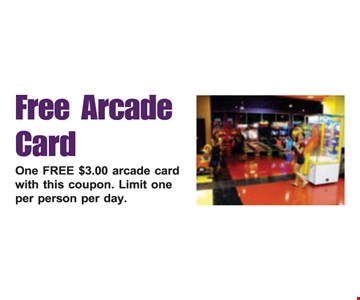 Free arcade card. One free $3.00 arcade card with this coupon. Limit one per person per day.