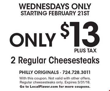 Wednesdays Only Starting February 21st Only. 2 Regular Cheesesteaks Only $13 PLUS TAX. With this coupon. Not valid with other offers. Regular cheesesteaks only. Expires 3/31/18. Go to LocalFlavor.com for more coupons.